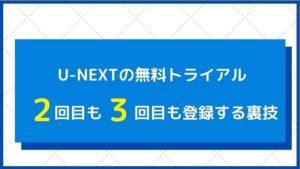 U-NEXTの無料トライアルに2回目3回目登録する方法は2つだけ!