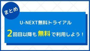 【まとめ】U-NEXTの無料トライアルに2回目3回目登録することができる!