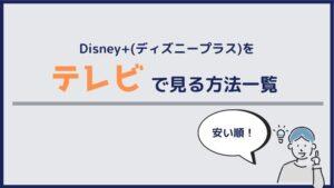 【安い順!】Disney+(ディズニープラス)をテレビで見る方法一覧