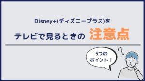 Disney+(ディズニープラス)をテレビで見るときの注意点