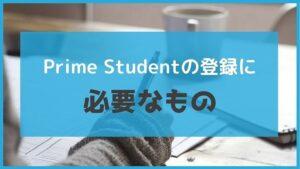アマゾンプライムの学生プラン「Prime Student」登録に必要なもの!学籍番号はなくても大丈夫