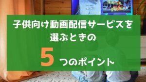 子供向けの動画配信サービスを選ぶ5つのポイント