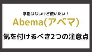学割がなくてもAbema(アベマ)TVが観たい!という学生さんのための2つの注意点