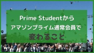 Prime Studentからアマゾンプライム通常会員になると変わること