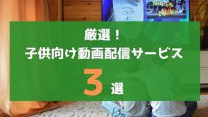 厳選!子供向け動画配信サービスランキング3選