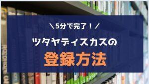 【5分で完了】TSUTAYA DISCAS(ツタヤディスカス)の登録方法