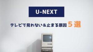 U-NEXT テレビ 見れない 止まる 原因