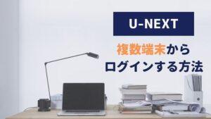 U-NEXT 複数端末 ログイン方法