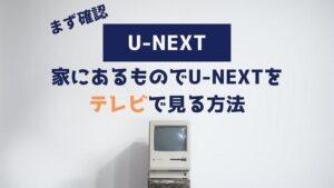 U-NEXT 家にあるもの テレビで見る方法