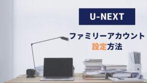 U-NEXT ファミリーアカウント 設定方法