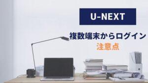 U-NEXT 複数端末 ログイン 注意点