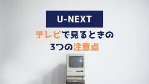 U-NEXT テレビで見る 注意点