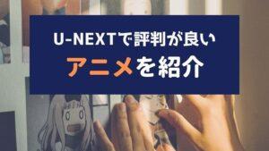 U-NEXTの評判が良いアニメ