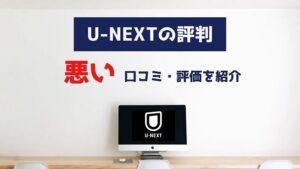 u-nextの悪い評判・口コミ・評価