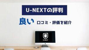 u-nextの良い評判・口コミ・評価